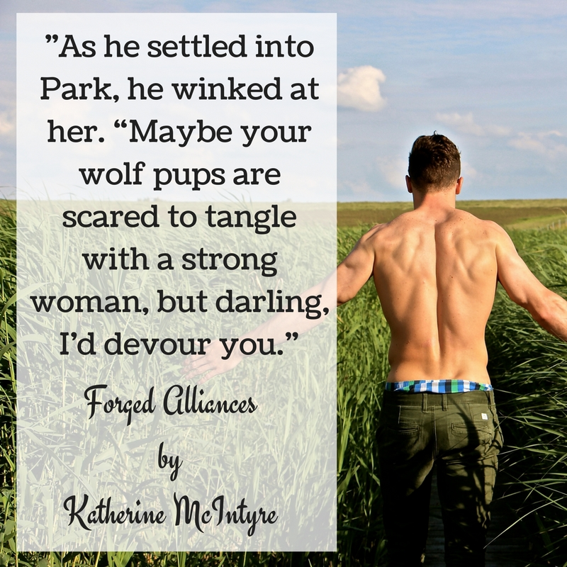 "-As he settled into Park, he winked at her. ""Maybe your wolf pups are scared to tangle with a strong woman, but darling, I_d devour you."""