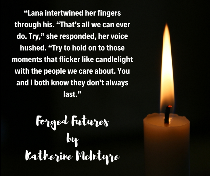 """Lana intertwined her fingers through his. ""That's all we can ever do. Try,"" she responded, her voice hushed. ""Try to hold on to those moments that flicker like candlelight with the people we care about. You and I bo"